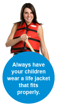 Always have your children wear a life jacket that fits properly.