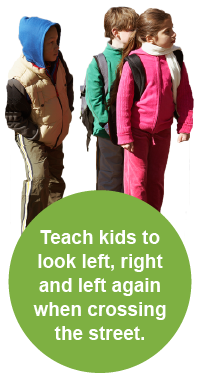 Teach kids to look left, right and left again when crossing the street.