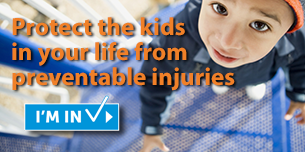 Protect the kids in your life from preventable injuries.